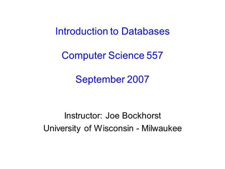 Introduction to Databases Computer Science 557 September 2007 Instructor: Joe Bockhorst University of Wisconsin - Milwaukee.