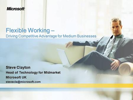 Flexible Working – Driving Competitive Advantage for Medium Businesses Steve Clayton Head of Technology for Midmarket Microsoft UK