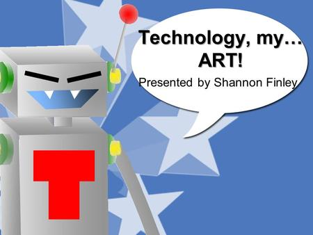 Technology, my… ART! Presented by Shannon Finley.