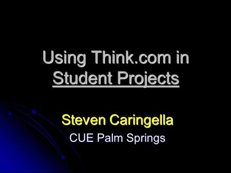Using Think.com in Student Projects Steven Caringella CUE Palm Springs.