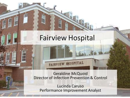 Fairview Hospital Geraldine McQuoid Director of Infection Prevention & Control Lucinda Caruso Performance Improvement Analyst.