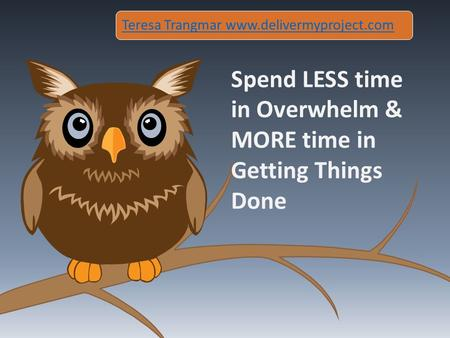 Spend LESS time in Overwhelm & MORE time in Getting Things Done Teresa Trangmar www.delivermyproject.com.