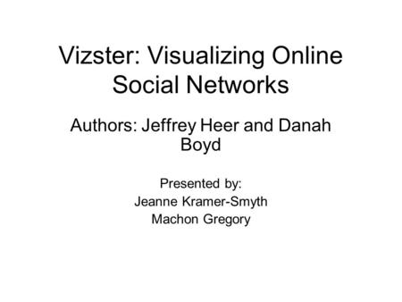 Vizster: Visualizing Online Social Networks Authors: Jeffrey Heer and Danah Boyd Presented by: Jeanne Kramer-Smyth Machon Gregory.