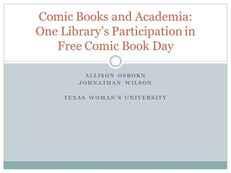 ALLISON OSBORN JOHNATHAN WILSON TEXAS WOMAN'S UNIVERSITY Comic Books and Academia: One Library's Participation in Free Comic Book Day.