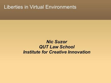 Liberties in Virtual Environments Nic Suzor QUT Law School Institute for Creative Innovation.
