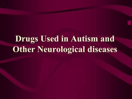 Drugs Used in Autism and Other Neurological diseases.