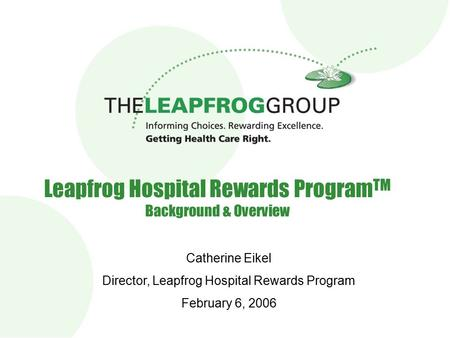 Leapfrog Hospital Rewards Program TM Background & Overview Catherine Eikel Director, Leapfrog Hospital Rewards Program February 6, 2006.