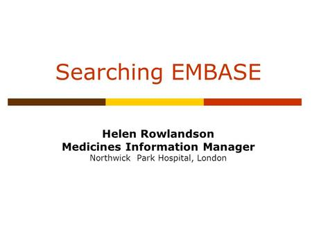 Searching EMBASE Helen Rowlandson Medicines Information Manager Northwick Park Hospital, London.