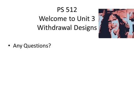 PS 512 Welcome to Unit 3 Withdrawal Designs Any Questions?