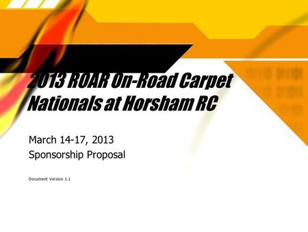 2013 ROAR On-Road Carpet Nationals at Horsham RC March 14-17, 2013 Sponsorship Proposal Document Version 1.1 March 14-17, 2013 Sponsorship Proposal Document.