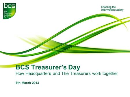 BCS Treasurer's Day How Headquarters and The Treasurers work together 6th March 2013.