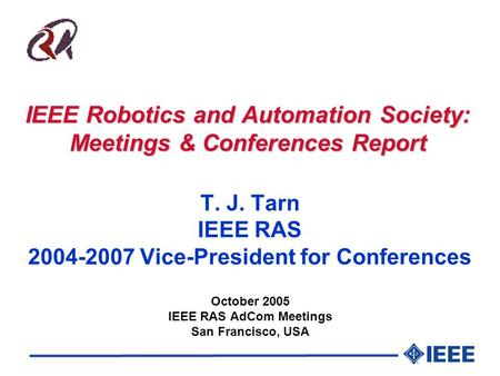 IEEE Robotics and Automation Society: Meetings & Conferences Report T. J. Tarn IEEE RAS 2004-2007 Vice-President for Conferences October 2005 IEEE RAS.