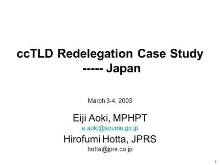 1 ccTLD Redelegation Case Study ----- Japan Eiji Aoki, MPHPT Hirofumi Hotta, JPRS March 3-4, 2003.