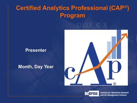 Certified Analytics Professional (CAP ® ) Program 1 Presenter Month, Day Year.