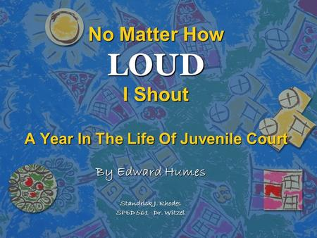 No Matter How LOUD I Shout A Year In The Life Of Juvenile Court By Edward Humes Standrick J. Rhodes SPED 561 - Dr. Witzel.