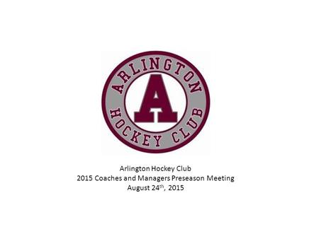 Arlington Hockey Club 2015 Coaches and Managers Preseason Meeting August 24 th, 2015.