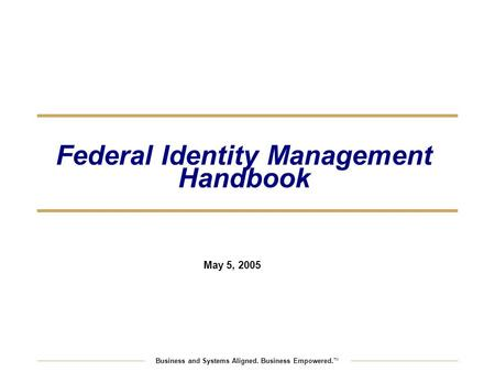 Business and Systems Aligned. Business Empowered. TM Federal Identity Management Handbook May 5, 2005.