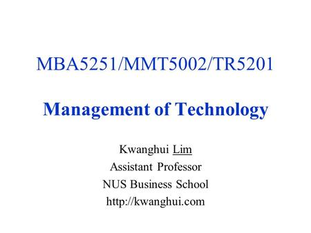 MBA5251/MMT5002/TR5201 Management of Technology Kwanghui Lim Assistant Professor NUS Business School