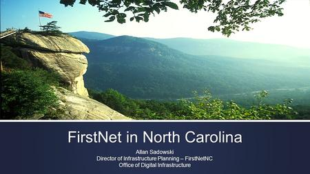 FirstNet in North Carolina Allan Sadowski Director of Infrastructure Planning – FirstNetNC Office of Digital Infrastructure.