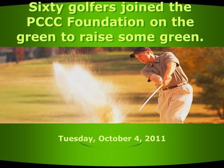 Tuesday, October 4, 2011 Sixty golfers joined the PCCC Foundation on the green to raise some green.