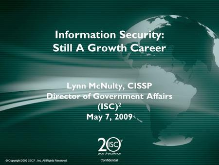 © Copyright 2009 (ISC)², Inc. All Rights Reserved. Confidential Information Security: Still A Growth Career Lynn McNulty, CISSP Director of Government.