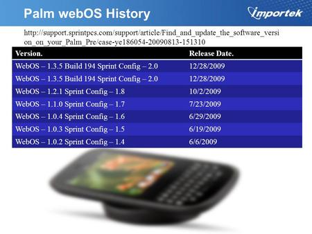 Palm webOS History Version.Release Date. WebOS – 1.3.5 Build 194 Sprint Config – 2.012/28/2009 WebOS – 1.3.5 Build 194 Sprint Config – 2.012/28/2009 WebOS.