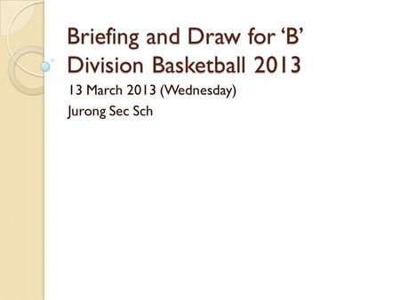 Briefing and Draw for 'B' Division Basketball 2013 13 March 2013 (Wednesday) Jurong Sec Sch.