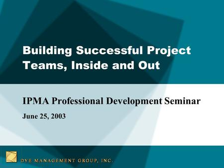 Building Successful Project Teams, Inside and Out IPMA Professional Development Seminar June 25, 2003.