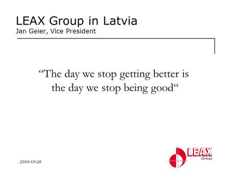 "2004-10-26 LEAX Group in Latvia Jan Geier, Vice President ""The day we stop getting better is the day we stop being good"""