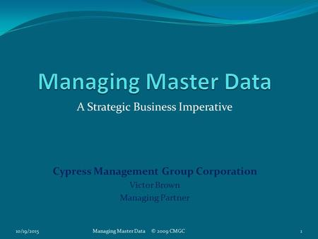 A Strategic Business Imperative Cypress Management Group Corporation Victor Brown Managing Partner 10/19/20151Managing Master Data © 2009 CMGC.