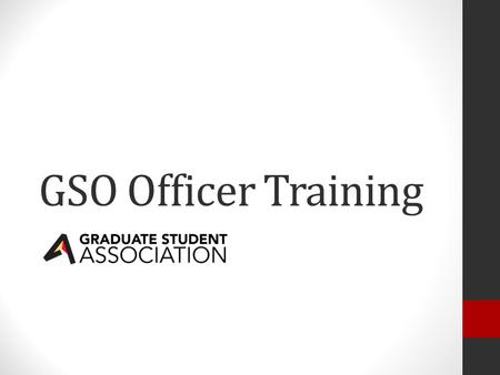 GSO Officer Training. What is the GSA? GSA Executive Board Elected by the Senate President Vice President Vice President of External Affairs Treasurer.