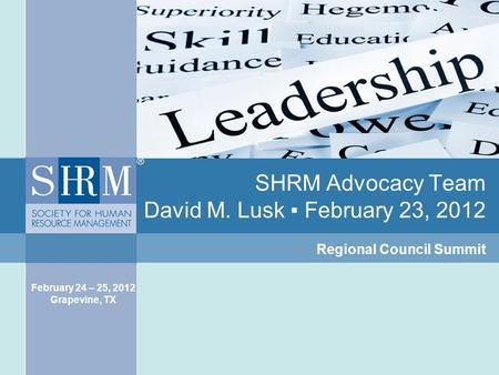SHRM Advocacy Team David M. Lusk ▪ February 23, 2012 Regional Council Summit February 24 – 25, 2012 Grapevine, TX.