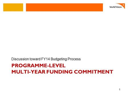 PROGRAMME-LEVEL MULTI-YEAR FUNDING COMMITMENT Discussion toward FY14 Budgeting Process 1.