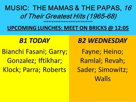 MUSIC: THE MAMAS & THE PAPAS, 16 of Their Greatest Hits (1965-68) ***************************** UPCOMING LUNCHES: MEET ON 12:05 B1 TODAY Bianchi.