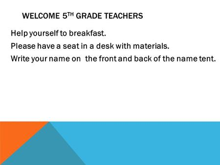 Help yourself to breakfast. Please have a seat in a desk with materials. Write your name on the front and back of the name tent. WELCOME 5 TH GRADE TEACHERS.