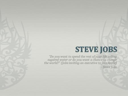 """Do you want to spend the rest of your life selling sugared water or do you want a chance to change the world?"" (Jobs inviting an executive to join Apple)"