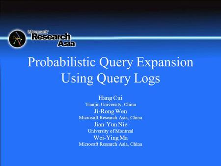 Probabilistic Query Expansion Using Query Logs Hang Cui Tianjin University, China Ji-Rong Wen Microsoft Research Asia, China Jian-Yun Nie University of.