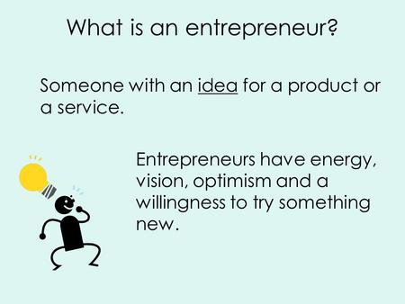 What is an entrepreneur? Someone with an idea for a product or a service. Entrepreneurs have energy, vision, optimism and a willingness to try something.
