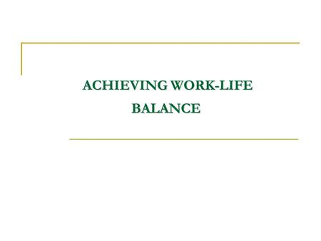 ACHIEVING WORK-LIFE BALANCE ACHIEVING WORK-LIFE BALANCE.