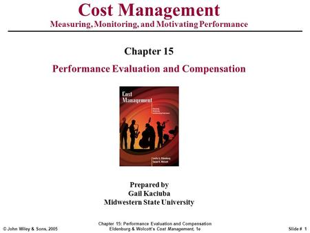 © John Wiley & Sons, 2005 Chapter 15: Performance Evaluation and Compensation Eldenburg & Wolcott's Cost Management, 1eSlide # 1 Cost Management Measuring,