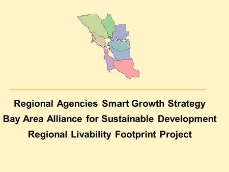 Regional Agencies Smart Growth Strategy Bay Area Alliance for Sustainable Development Regional Livability Footprint Project.