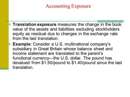 Accounting Exposure Translation exposure measures the change in the book value of the assets and liabilities excluding stockholders equity as residual.