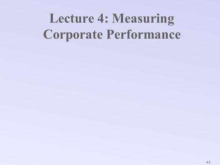 4-1 Lecture 4: Measuring Corporate Performance. 4-2 Corporate Performance Calculations: Financial Ratios Underlying Data: Corporate Financials & Market.