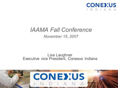 Lisa Laughner Executive vice President, Conexus Indiana IAAMA Fall Conference November 15, 2007.
