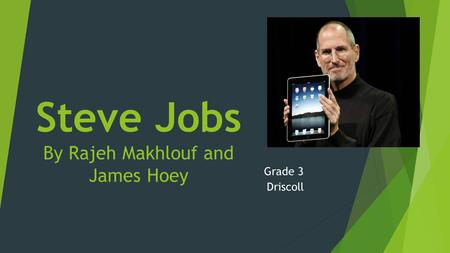 Steve Jobs By Rajeh Makhlouf and James Hoey Grade 3 Driscoll.