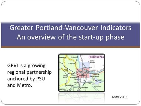Greater Portland-Vancouver Indicators An overview of the start-up phase GPVI is a growing regional partnership anchored by PSU and Metro. May 2011.