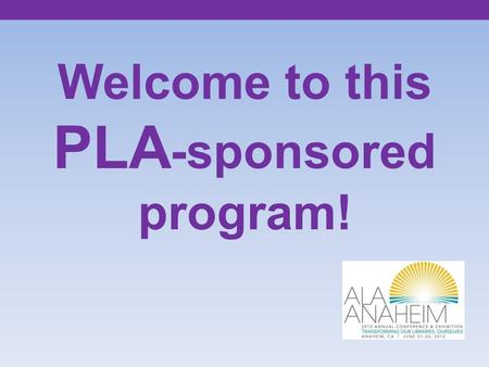 Welcome to this PLA -sponsored program!. Shift Happens: The Quest for Continuing Relevance Teresa Claypool, Manager of Staffing Support Services Holly.