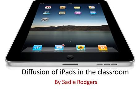 Diffusion of iPads in the classroom By Sadie Rodgers.