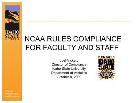 NCAA RULES COMPLIANCE FOR FACULTY AND STAFF Joel Vickery Director of Compliance Idaho State University Department of Athletics October 8, 2009.