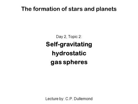The formation of stars and planets Day 2, Topic 2: Self-gravitating hydrostatic gas spheres Lecture by: C.P. Dullemond.